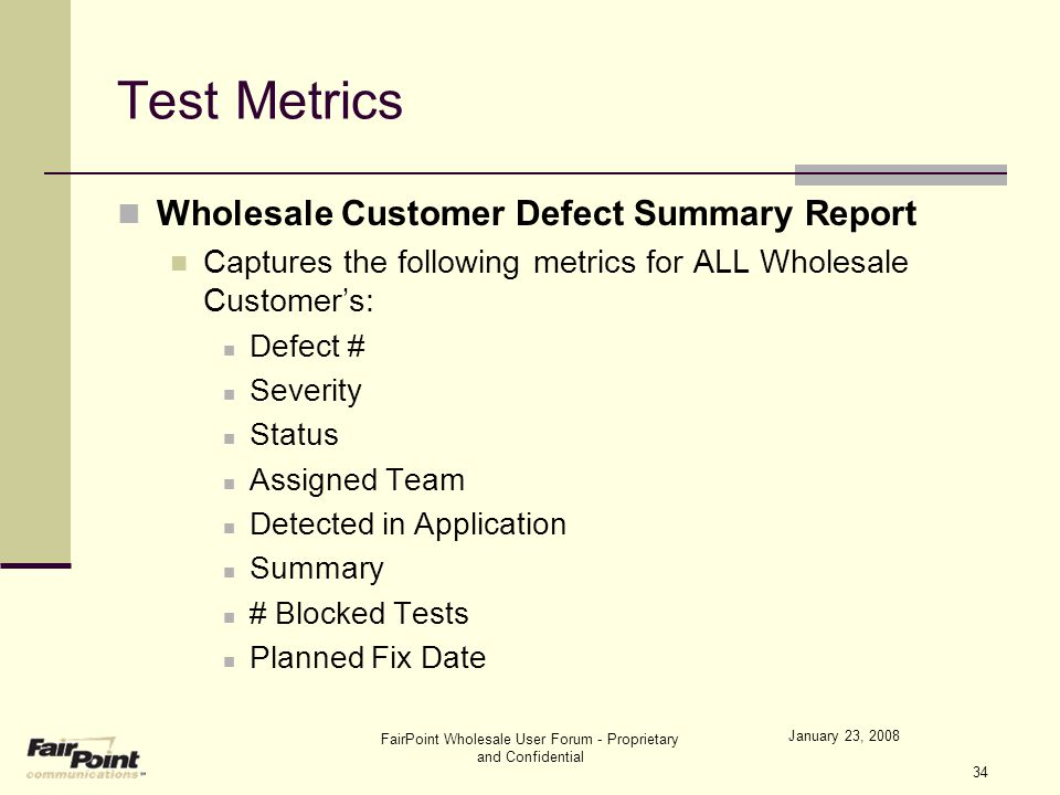 January 23, 2008 FairPoint Wholesale User Forum - Proprietary and Confidential 34 Test Metrics Wholesale Customer Defect Summary Report Captures the f