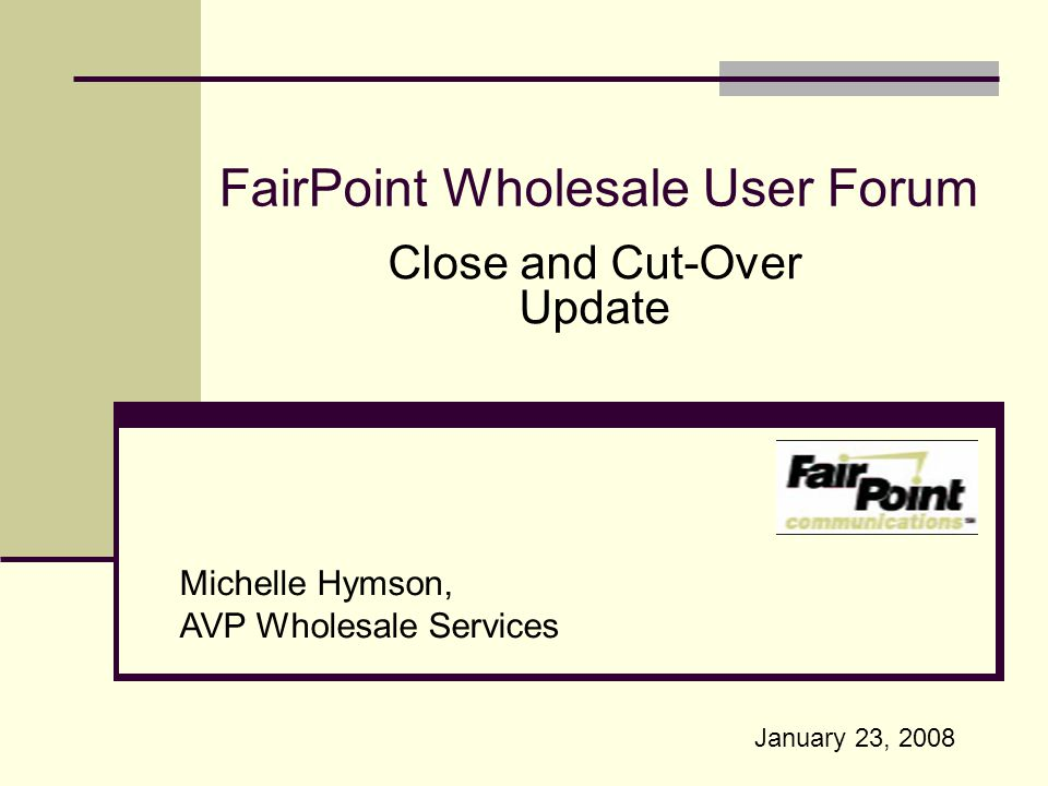 FairPoint Wholesale User Forum Portland, Maine Michelle Hymson, AVP Wholesale Services Close and Cut-Over Update January 23, 2008