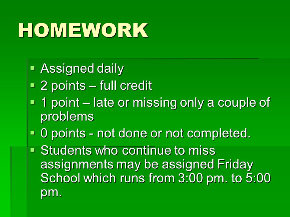 HOMEWORK  Assigned daily  2 points – full credit  1 point – late or missing only a couple of problems  0 points - not done or not completed.