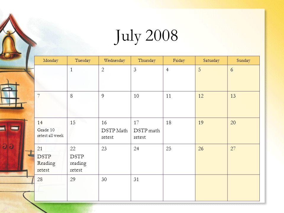 July 2008 MondayTuesdayWednesdayThursdayFridaySaturdaySunday 123456 78910111213 14 Grade 10 retest all week 1516 DSTP Math retest 17 DSTP math retest 181920 21 DSTP Reading retest 22 DSTP reading retest 2324252627 28293031