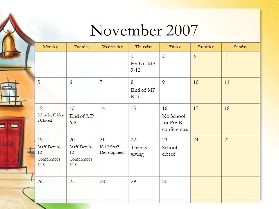 November 2007 MondayTuesdayWednesdayThursdayFridaySaturdaySunday 1 End of MP 9-12 234 5678 End of MP K-5 91011 12 Schools/Office s Closed 13 End of MP 6-8 141516 No School for Pre-K conferences 1718 19 Staff Dev.