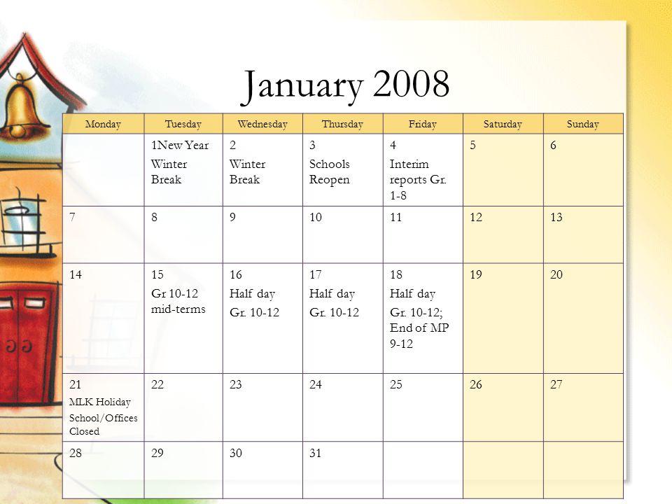 January 2008 MondayTuesdayWednesdayThursdayFridaySaturdaySunday 1New Year Winter Break 2 Winter Break 3 Schools Reopen 4 Interim reports Gr.