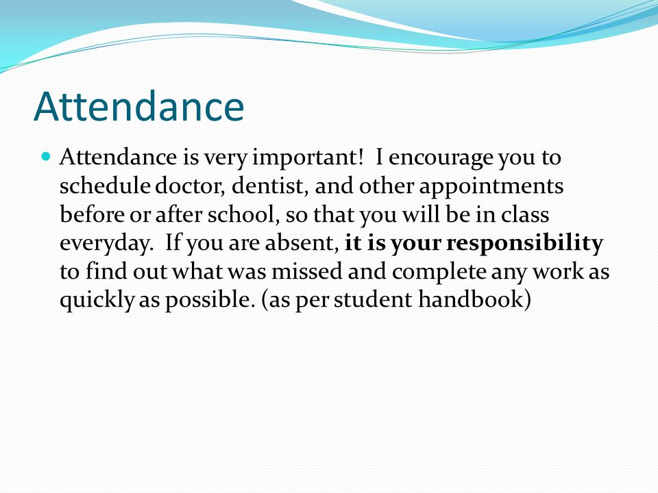 Attendance Attendance is very important! I encourage you to schedule doctor, dentist, and other appointments before or after school, so that you will