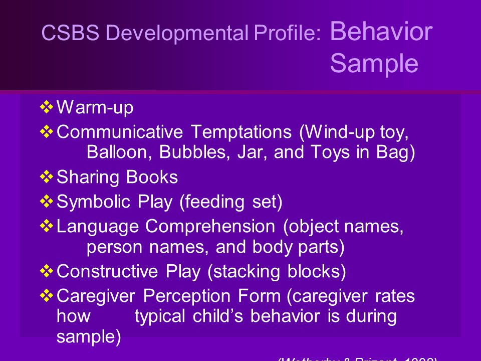 CSBS Developmental Profile: Behavior Sample  Warm-up  Communicative Temptations (Wind-up toy, Balloon, Bubbles, Jar, and Toys in Bag)  Sharing Book