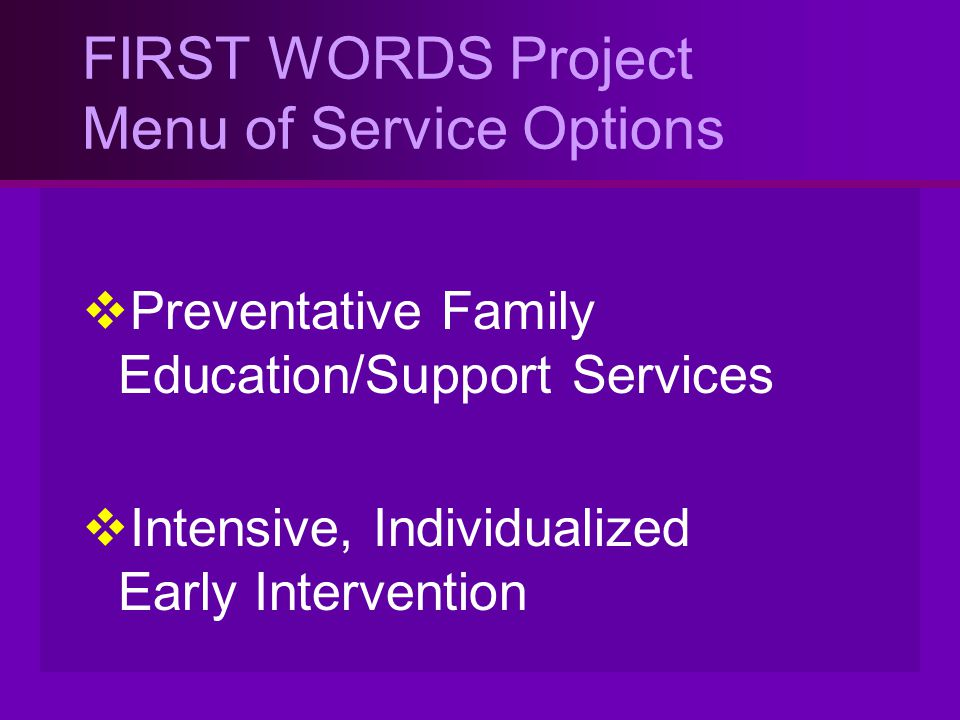 FIRST WORDS Project Menu of Service Options  Preventative Family Education/Support Services  Intensive, Individualized Early Intervention