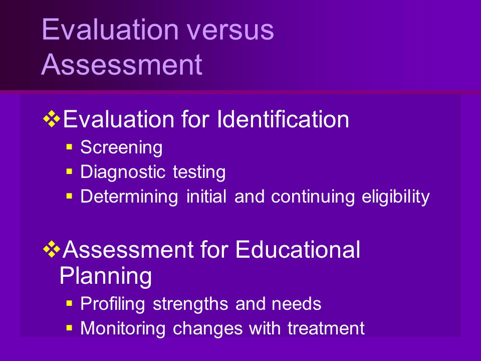 Evaluation versus Assessment  Evaluation for Identification  Screening  Diagnostic testing  Determining initial and continuing eligibility  Asses