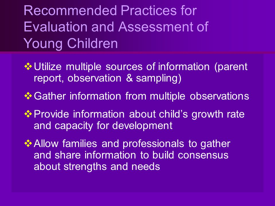 Recommended Practices for Evaluation and Assessment of Young Children  Utilize multiple sources of information (parent report, observation & sampling