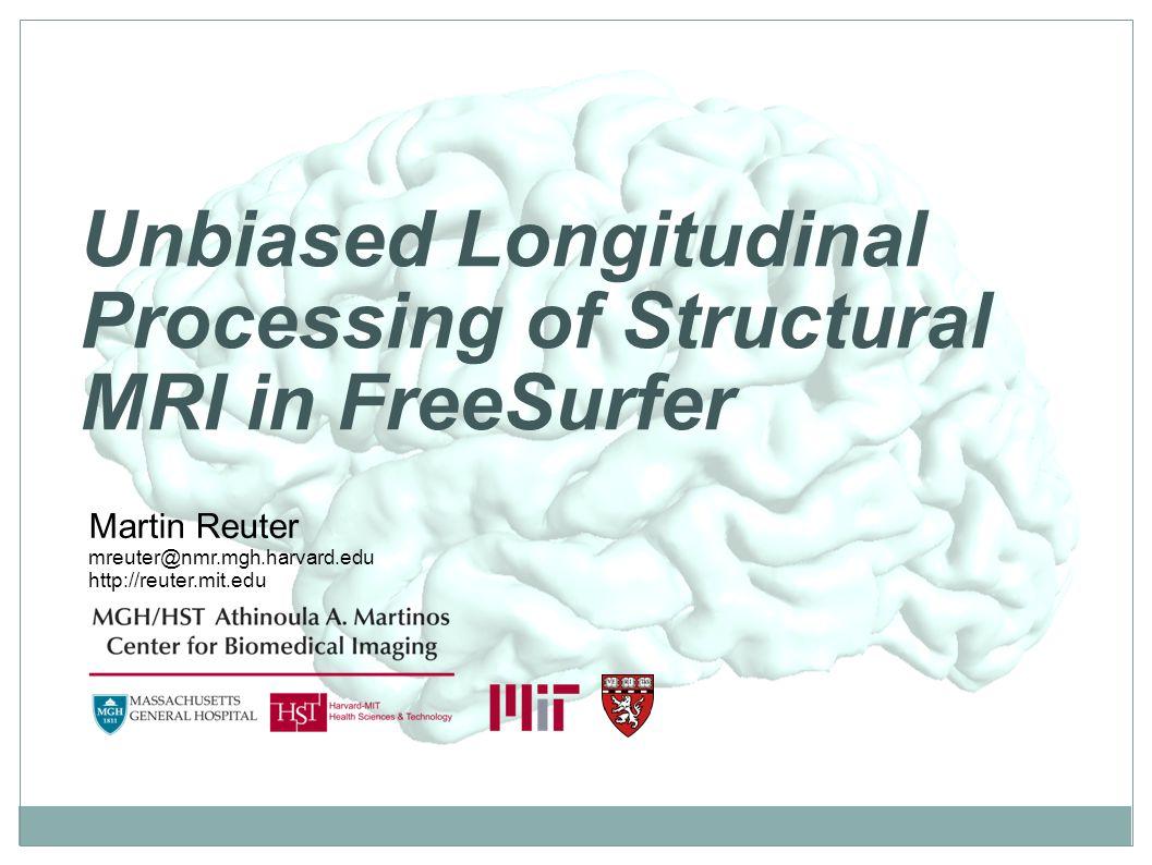 Unbiased Longitudinal Processing of Structural MRI in FreeSurfer Martin Reuter mreuter@nmr.mgh.harvard.edu http://reuter.mit.edu