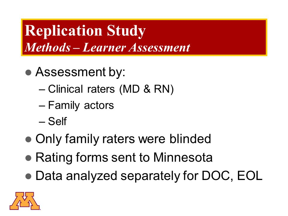 Replication Study Methods – Learner Assessment Assessment by: –Clinical raters (MD & RN) –Family actors –Self Only family raters were blinded Rating forms sent to Minnesota Data analyzed separately for DOC, EOL