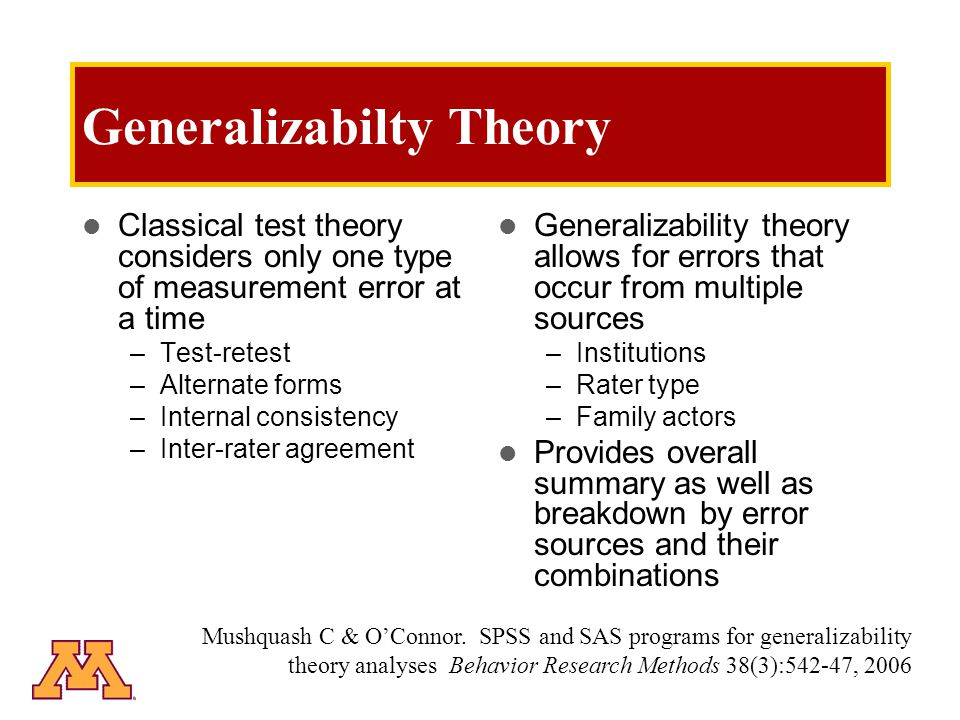 Generalizabilty Theory Summary statistics (0 to 1) –1.0 = perfectly reliable (generalizable) assessment Relative generalizability –Stablility in relative position (rank order) Absolute generalizability –Agreement in actual score