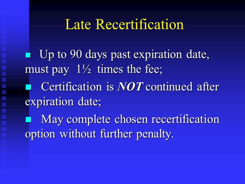 Late Recertification Up to 90 days past expiration date, must pay 1½ times the fee; Up to 90 days past expiration date, must pay 1½ times the fee; Certification is NOT continued after expiration date; Certification is NOT continued after expiration date; May complete chosen recertification option without further penalty.