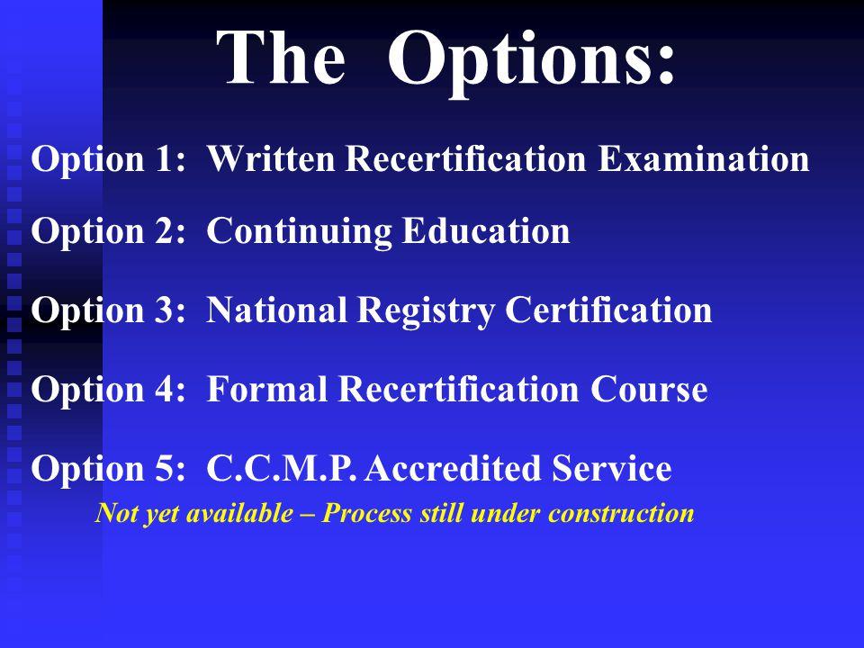 The Options: Option 1: Written Recertification Examination Option 2: Continuing Education Option 3: National Registry Certification Option 4: Formal Recertification Course Option 5: C.C.M.P.