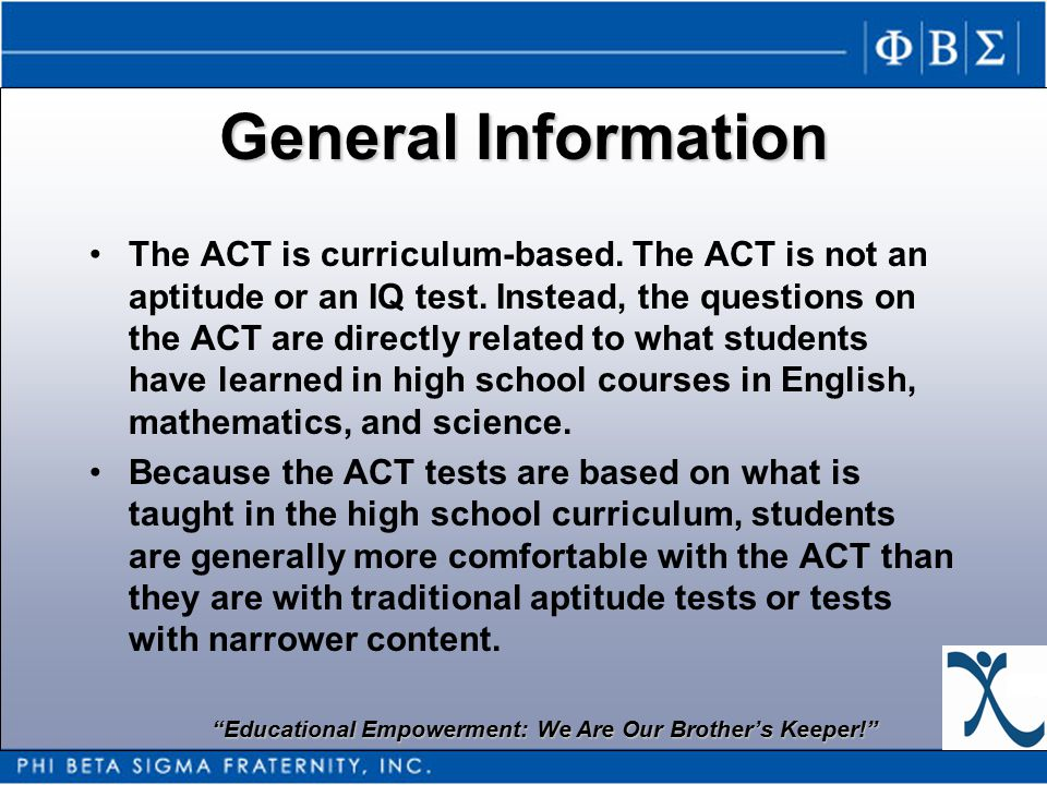 Educational Empowerment: We Are Our Brother's Keeper! General Information The ACT is curriculum-based.