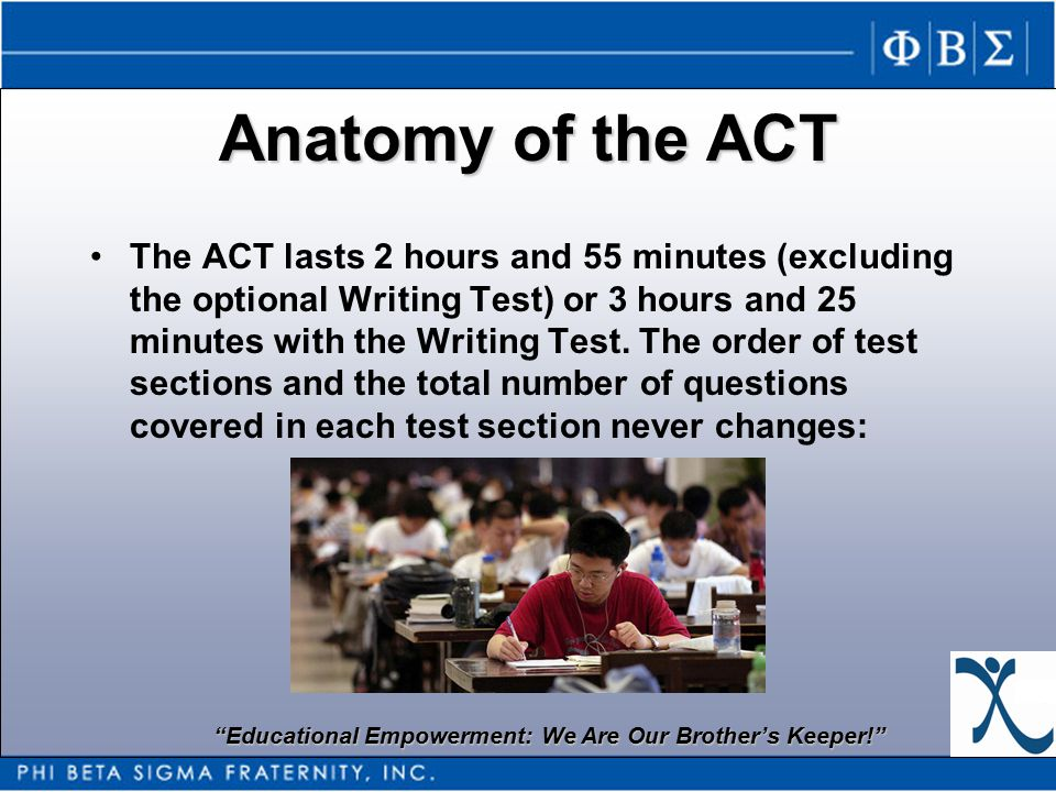 Educational Empowerment: We Are Our Brother's Keeper! Anatomy of the ACT The ACT lasts 2 hours and 55 minutes (excluding the optional Writing Test) or 3 hours and 25 minutes with the Writing Test.