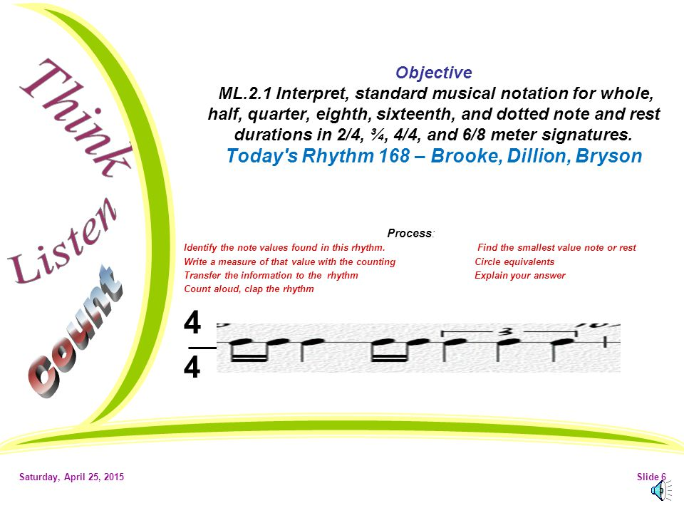 Saturday, April 25, 2015Slide 5 Objective ML.1.2 Use the fundamental techniques (such as posture, playing position, breath control, fingerings, and bow/stick control) necessary to sing and/or play and instrument in addition to listening skills while playing an instrument.