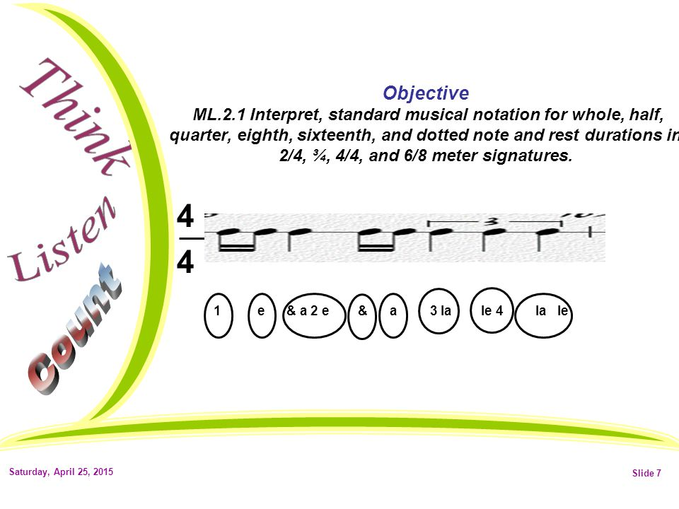 Saturday, April 25, 2015Slide 6 Objective ML.2.1 Interpret, standard musical notation for whole, half, quarter, eighth, sixteenth, and dotted note and rest durations in 2/4, ¾, 4/4, and 6/8 meter signatures.