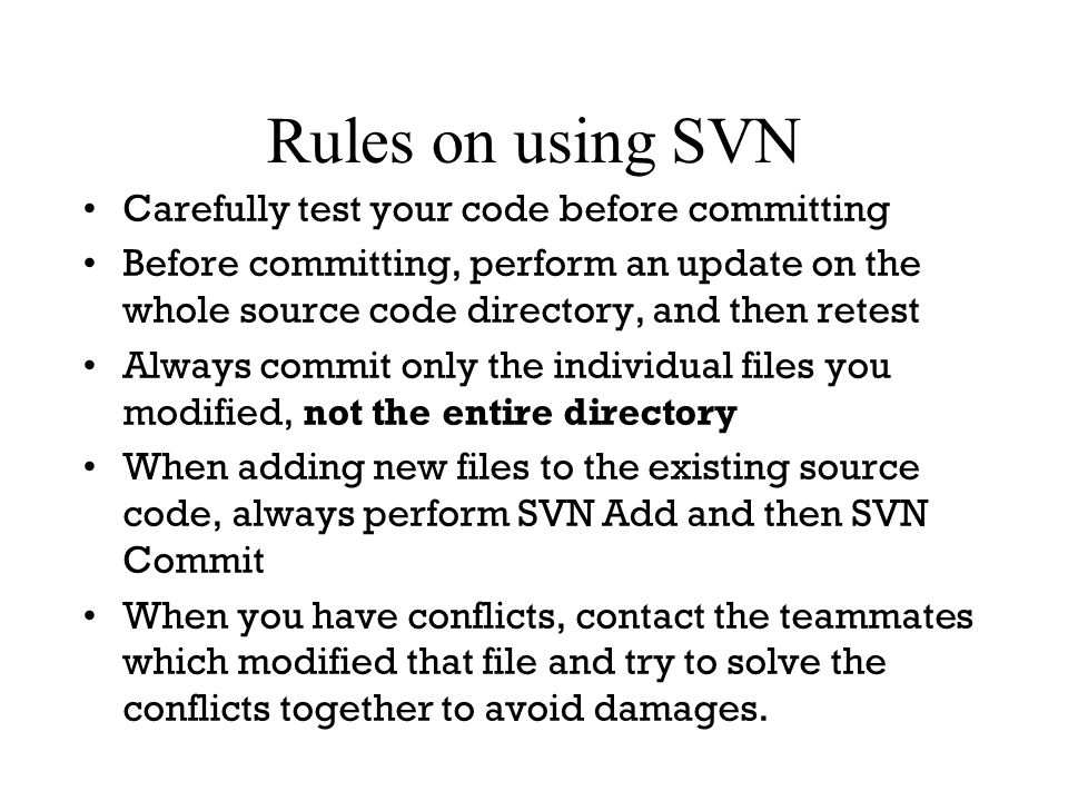 Rules on using SVN Carefully test your code before committing Before committing, perform an update on the whole source code directory, and then retest Always commit only the individual files you modified, not the entire directory When adding new files to the existing source code, always perform SVN Add and then SVN Commit When you have conflicts, contact the teammates which modified that file and try to solve the conflicts together to avoid damages.