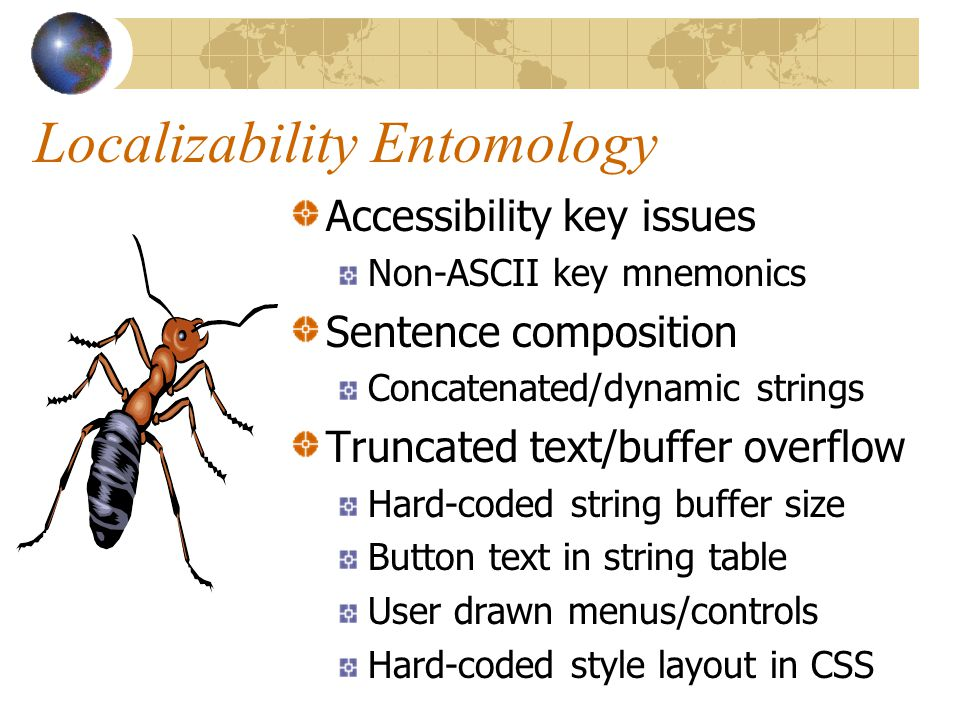 Localizability Entomology Accessibility key issues Non-ASCII key mnemonics Sentence composition Concatenated/dynamic strings Truncated text/buffer overflow Hard-coded string buffer size Button text in string table User drawn menus/controls Hard-coded style layout in CSS