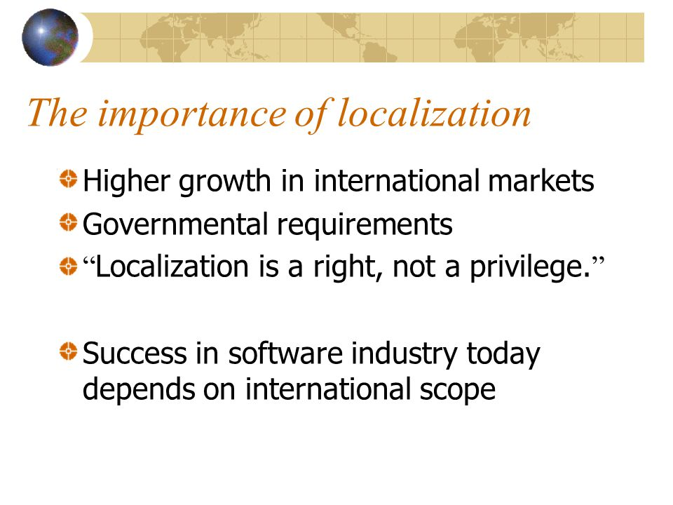 The importance of localization Higher growth in international markets Governmental requirements Localization is a right, not a privilege.