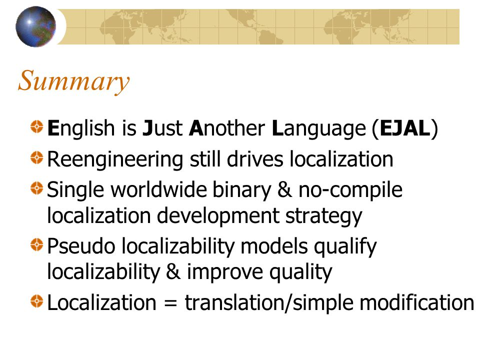 Summary English is Just Another Language (EJAL) Reengineering still drives localization Single worldwide binary & no-compile localization development strategy Pseudo localizability models qualify localizability & improve quality Localization = translation/simple modification