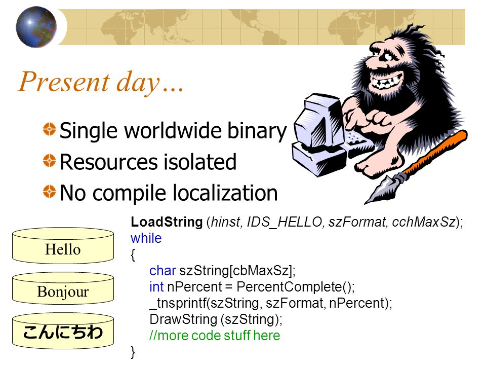 Present day… Single worldwide binary Resources isolated No compile localization LoadString (hinst, IDS_HELLO, szFormat, cchMaxSz); while { char szString[cbMaxSz]; int nPercent = PercentComplete(); _tnsprintf(szString, szFormat, nPercent); DrawString (szString); //more code stuff here } Hello Bonjour こんにちわ