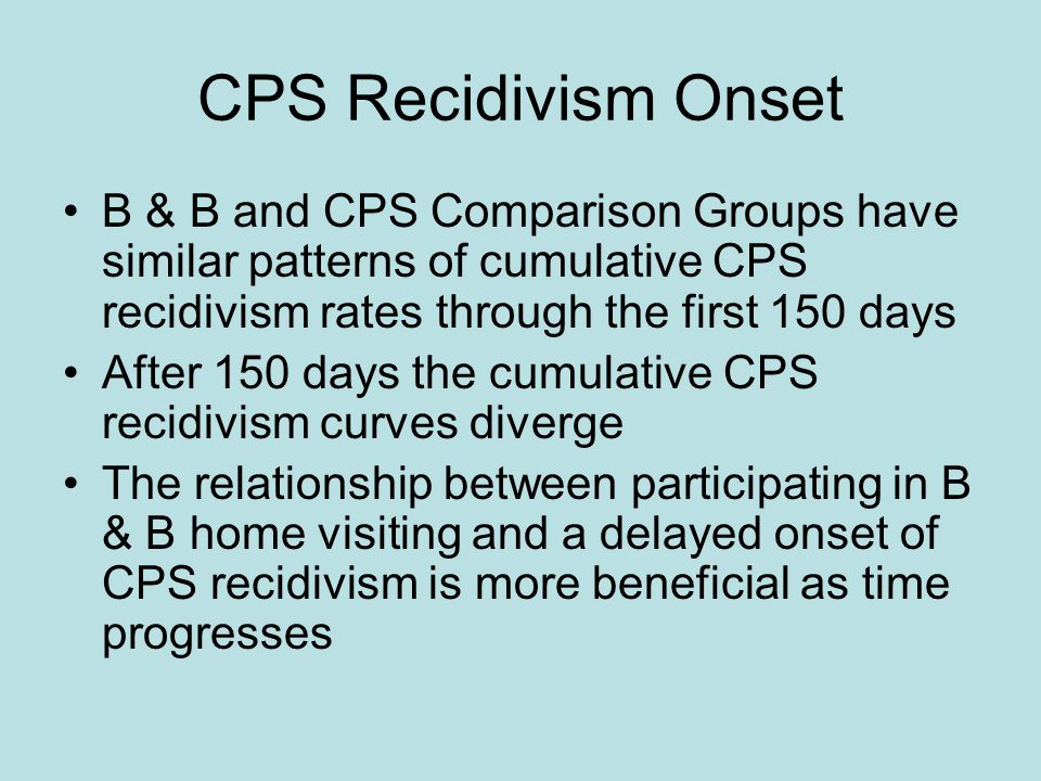 B & B and CPS Comparison Groups have similar patterns of cumulative CPS recidivism rates through the first 150 days After 150 days the cumulative CPS recidivism curves diverge The relationship between participating in B & B home visiting and a delayed onset of CPS recidivism is more beneficial as time progresses