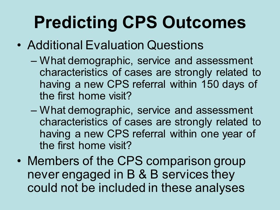 Predicting CPS Outcomes Additional Evaluation Questions –What demographic, service and assessment characteristics of cases are strongly related to having a new CPS referral within 150 days of the first home visit.