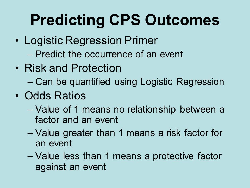 Predicting CPS Outcomes Logistic Regression Primer –Predict the occurrence of an event Risk and Protection –Can be quantified using Logistic Regression Odds Ratios –Value of 1 means no relationship between a factor and an event –Value greater than 1 means a risk factor for an event –Value less than 1 means a protective factor against an event