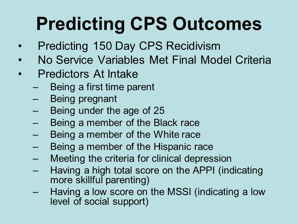 Predicting CPS Outcomes Predicting 150 Day CPS Recidivism No Service Variables Met Final Model Criteria Predictors At Intake –Being a first time parent –Being pregnant –Being under the age of 25 –Being a member of the Black race –Being a member of the White race –Being a member of the Hispanic race –Meeting the criteria for clinical depression –Having a high total score on the APPI (indicating more skillful parenting) –Having a low score on the MSSI (indicating a low level of social support)