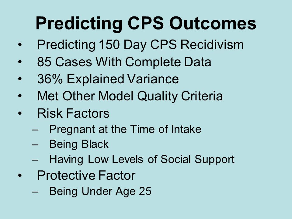 Predicting CPS Outcomes Predicting 150 Day CPS Recidivism 85 Cases With Complete Data 36% Explained Variance Met Other Model Quality Criteria Risk Factors –Pregnant at the Time of Intake –Being Black –Having Low Levels of Social Support Protective Factor –Being Under Age 25