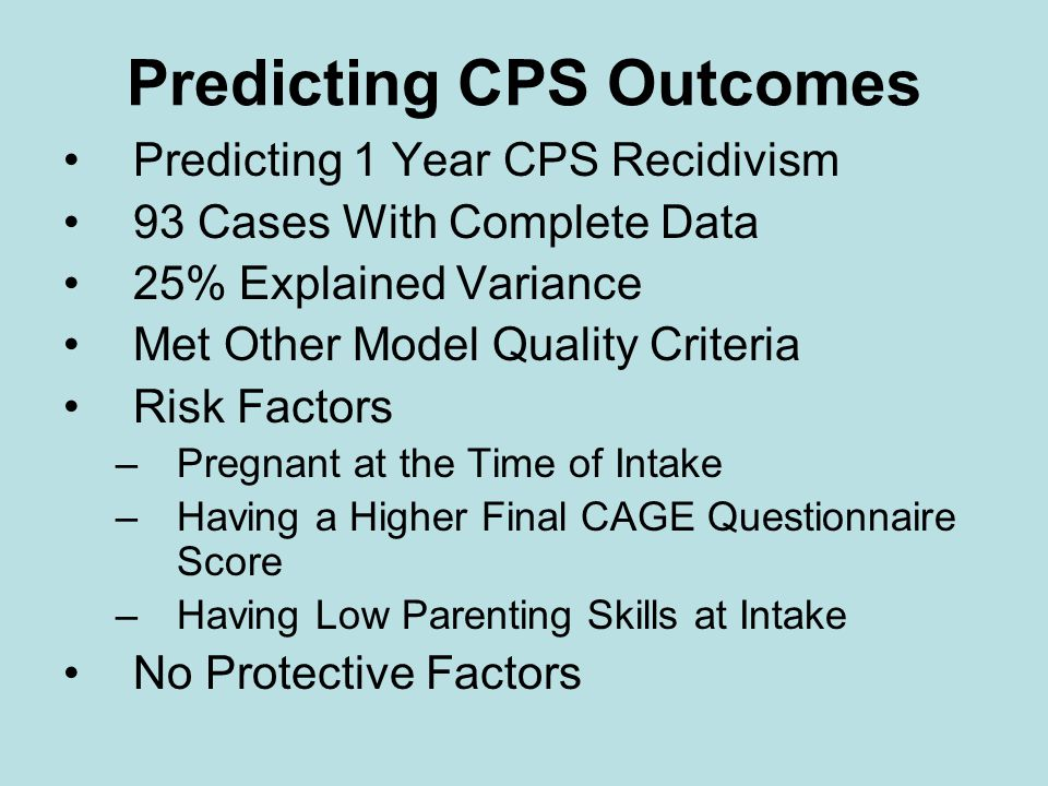 Predicting CPS Outcomes Predicting 1 Year CPS Recidivism 93 Cases With Complete Data 25% Explained Variance Met Other Model Quality Criteria Risk Factors –Pregnant at the Time of Intake –Having a Higher Final CAGE Questionnaire Score –Having Low Parenting Skills at Intake No Protective Factors