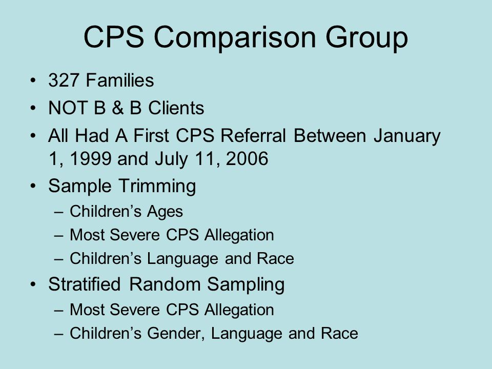 CPS Comparison Group 327 Families NOT B & B Clients All Had A First CPS Referral Between January 1, 1999 and July 11, 2006 Sample Trimming –Children's Ages –Most Severe CPS Allegation –Children's Language and Race Stratified Random Sampling –Most Severe CPS Allegation –Children's Gender, Language and Race