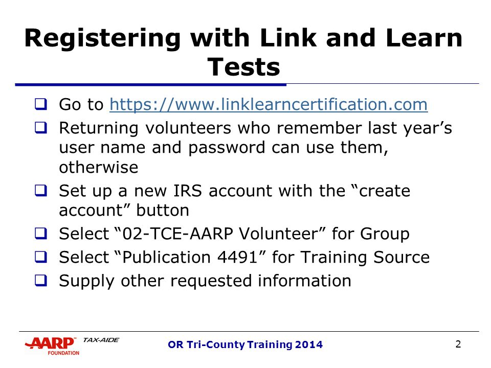 2 OR Tri-County Training 2014 Registering with Link and Learn Tests  Go to https://www.linklearncertification.comhttps://www.linklearncertification.com  Returning volunteers who remember last year's user name and password can use them, otherwise  Set up a new IRS account with the create account button  Select 02-TCE-AARP Volunteer for Group  Select Publication 4491 for Training Source  Supply other requested information