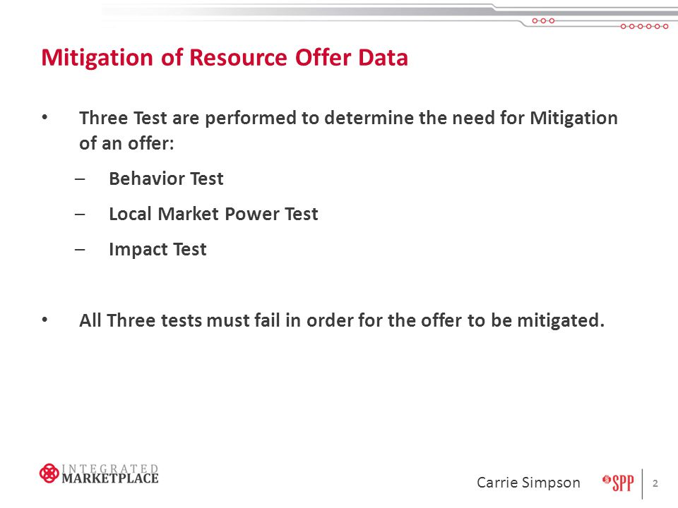 Mitigation of Resource Offer Data Three Test are performed to determine the need for Mitigation of an offer: –Behavior Test –Local Market Power Test –Impact Test All Three tests must fail in order for the offer to be mitigated.