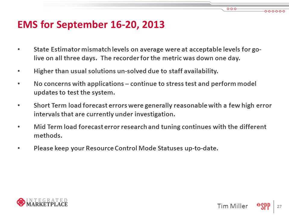 EMS for September 16-20, 2013 27 State Estimator mismatch levels on average were at acceptable levels for go- live on all three days. The recorder for