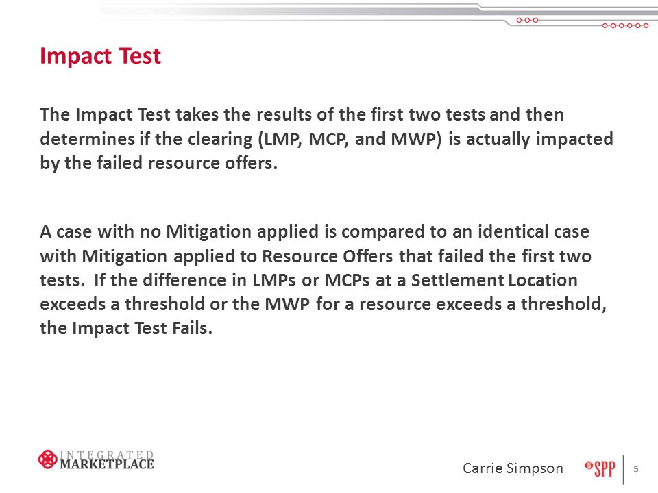 Impact Test The Impact Test takes the results of the first two tests and then determines if the clearing (LMP, MCP, and MWP) is actually impacted by the failed resource offers.