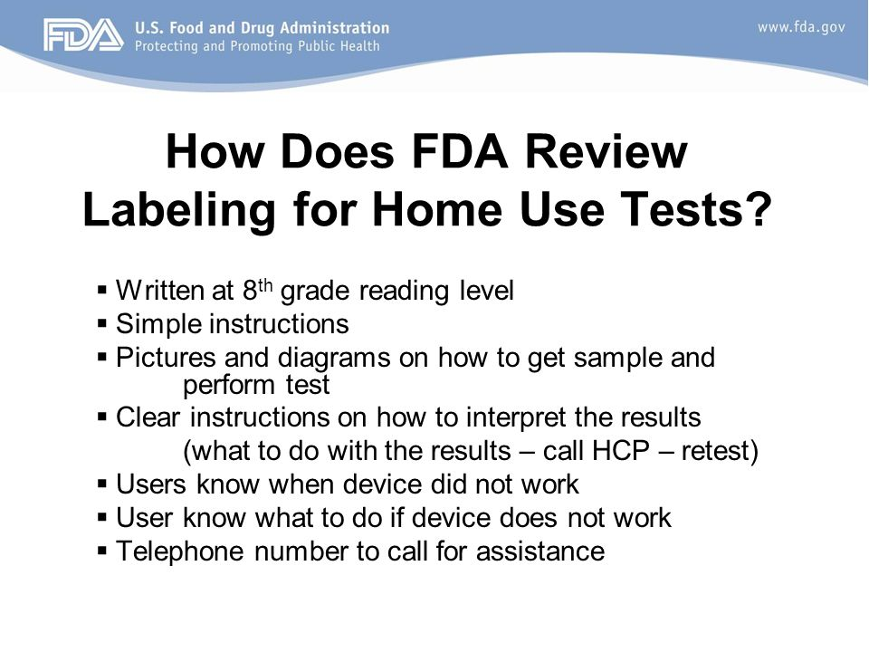 How Does FDA Review Labeling for Home Use Tests?  Written at 8 th grade reading level  Simple instructions  Pictures and diagrams on how to get sam