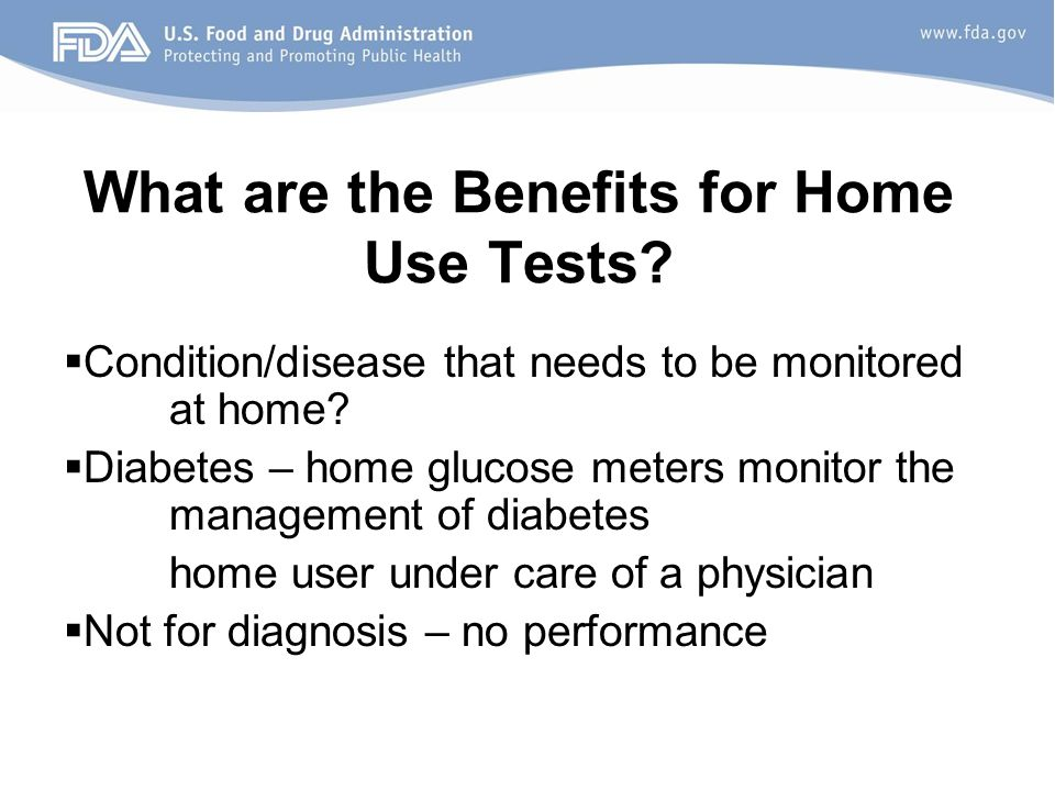 What are the Benefits for Home Use Tests. Condition/disease that needs to be monitored at home.