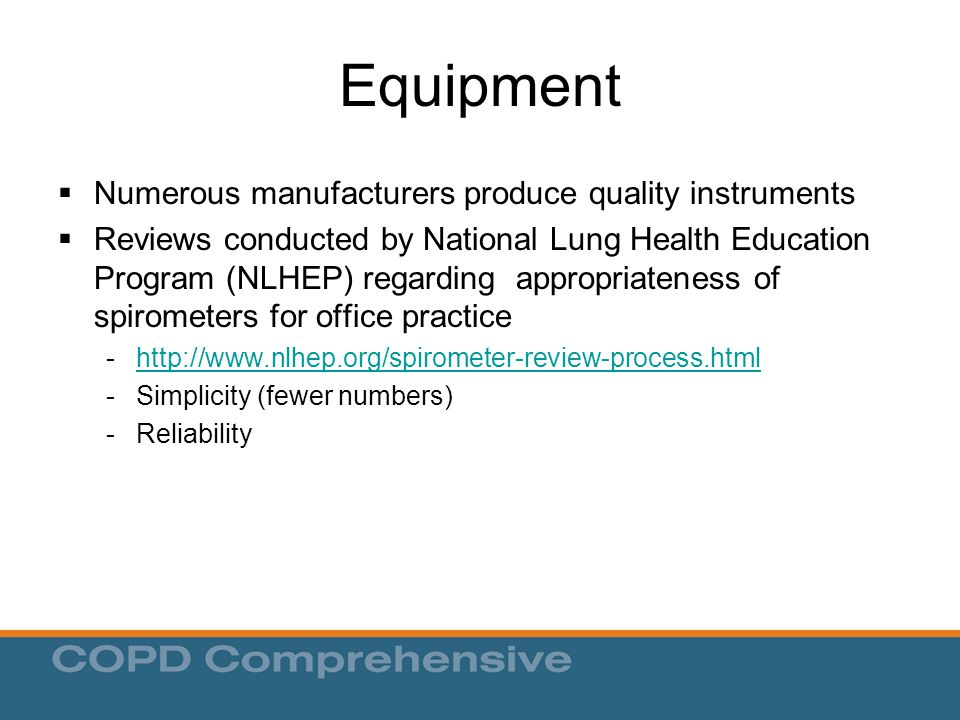 Equipment  Numerous manufacturers produce quality instruments  Reviews conducted by National Lung Health Education Program (NLHEP) regarding appropriateness of spirometers for office practice - http://www.nlhep.org/spirometer-review-process.html http://www.nlhep.org/spirometer-review-process.html - Simplicity (fewer numbers) - Reliability