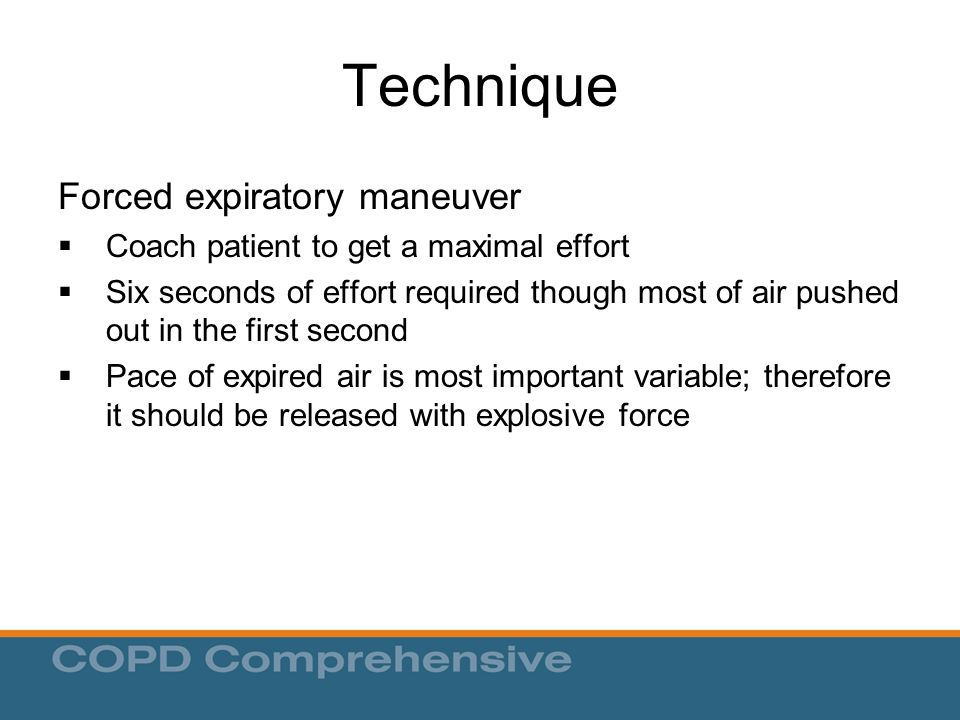 Technique Forced expiratory maneuver  Coach patient to get a maximal effort  Six seconds of effort required though most of air pushed out in the first second  Pace of expired air is most important variable; therefore it should be released with explosive force