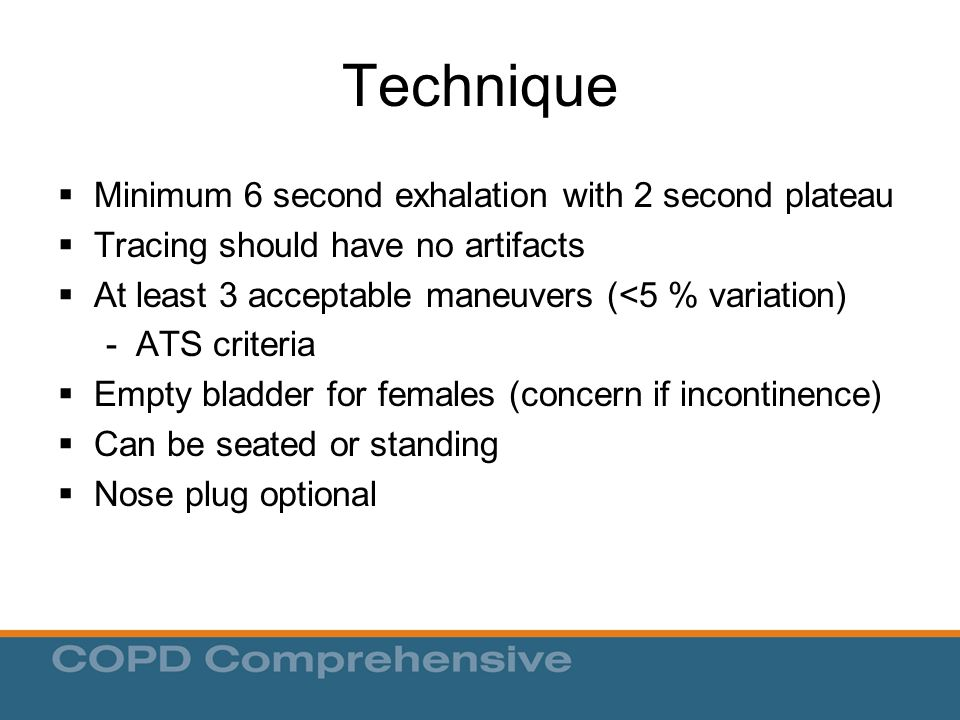 Technique  Minimum 6 second exhalation with 2 second plateau  Tracing should have no artifacts  At least 3 acceptable maneuvers (<5 % variation) - ATS criteria  Empty bladder for females (concern if incontinence)  Can be seated or standing  Nose plug optional