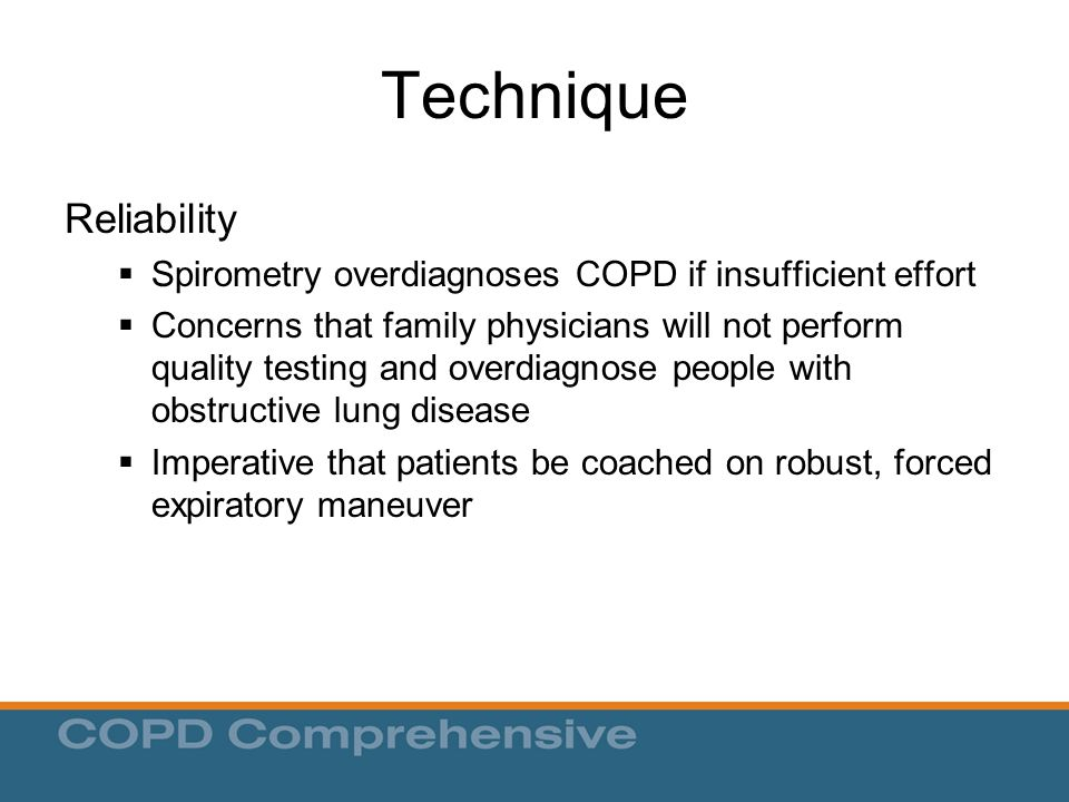Technique Reliability  Spirometry overdiagnoses COPD if insufficient effort  Concerns that family physicians will not perform quality testing and overdiagnose people with obstructive lung disease  Imperative that patients be coached on robust, forced expiratory maneuver
