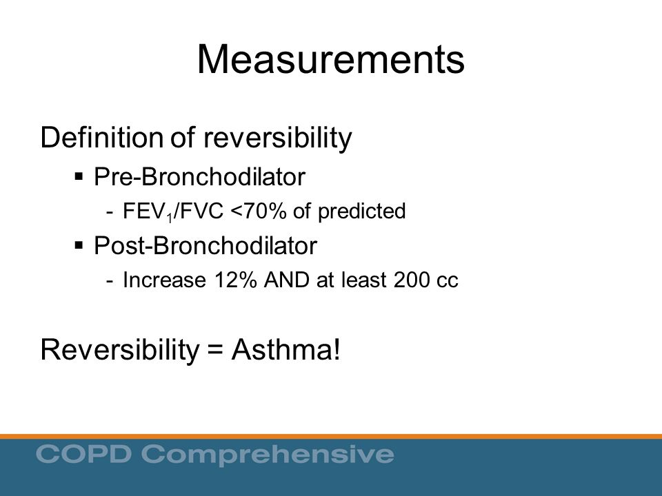 Measurements Definition of reversibility  Pre-Bronchodilator -FEV 1 /FVC <70% of predicted  Post-Bronchodilator -Increase 12% AND at least 200 cc Reversibility = Asthma!
