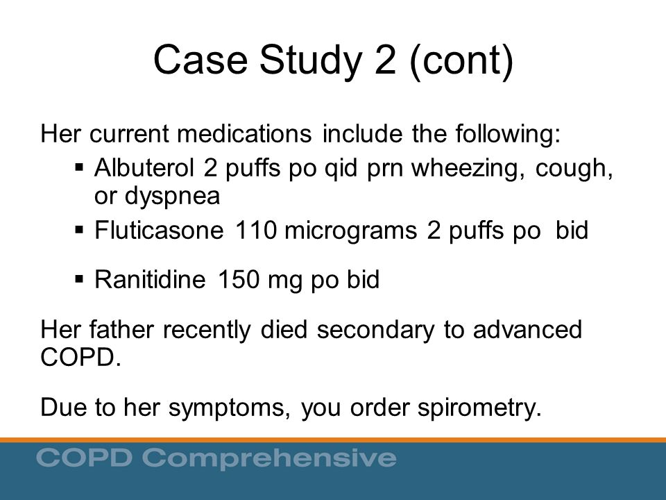 Case Study 2 (cont) Her current medications include the following:  Albuterol 2 puffs po qid prn wheezing, cough, or dyspnea  Fluticasone 110 micrograms 2 puffs po bid  Ranitidine 150 mg po bid Her father recently died secondary to advanced COPD.