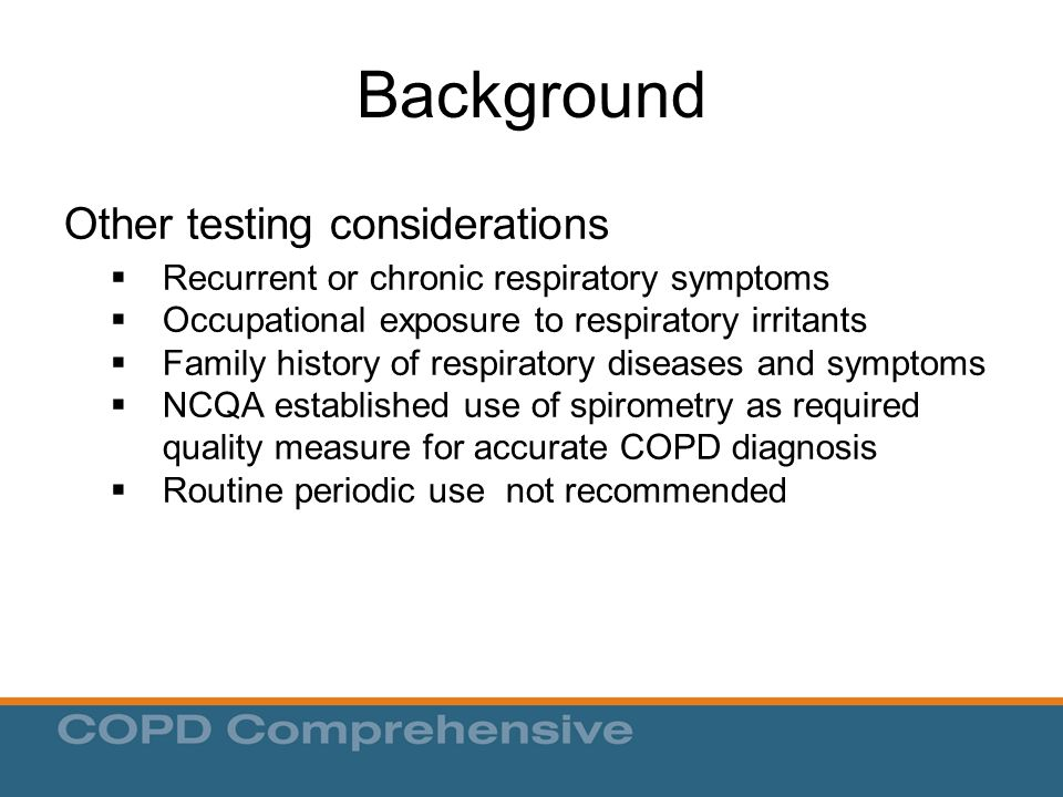 Background Other testing considerations  Recurrent or chronic respiratory symptoms  Occupational exposure to respiratory irritants  Family history of respiratory diseases and symptoms  NCQA established use of spirometry as required quality measure for accurate COPD diagnosis  Routine periodic use not recommended