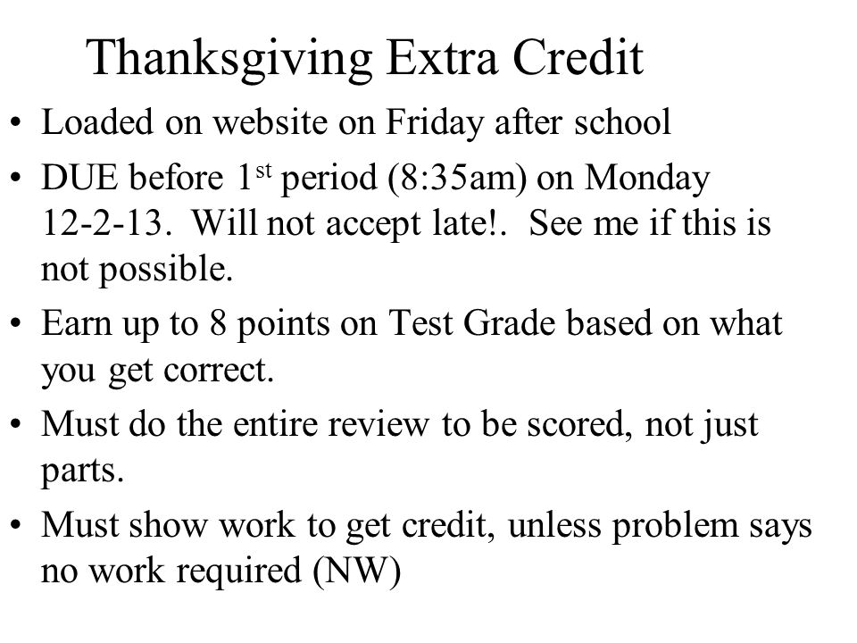 Thanksgiving Extra Credit Loaded on website on Friday after school DUE before 1 st period (8:35am) on Monday 12-2-13.