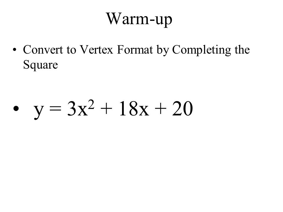 Warm-up Convert to Vertex Format by Completing the Square y = 3x 2 + 18x + 20