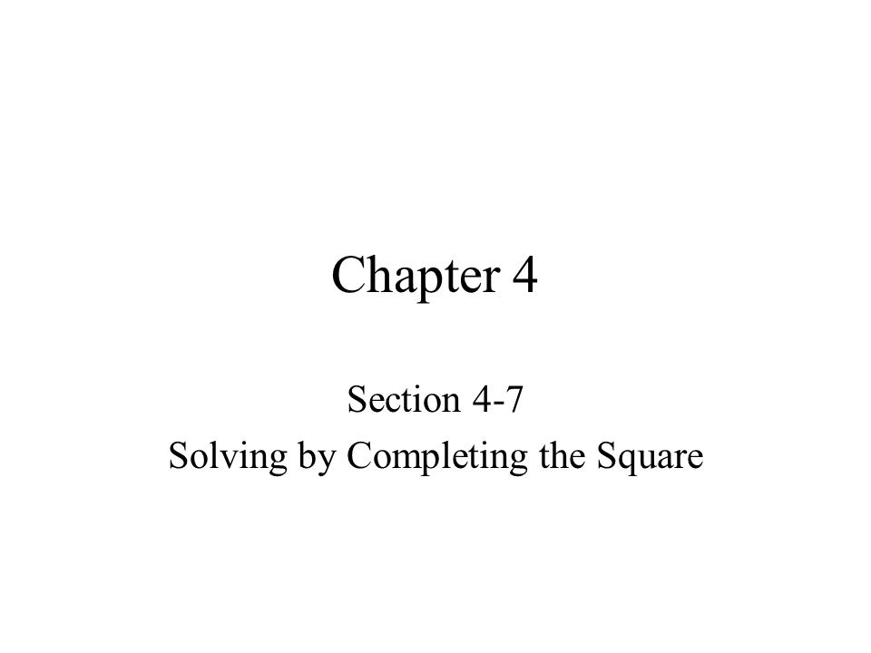 Chapter 4 Section 4-7 Solving by Completing the Square
