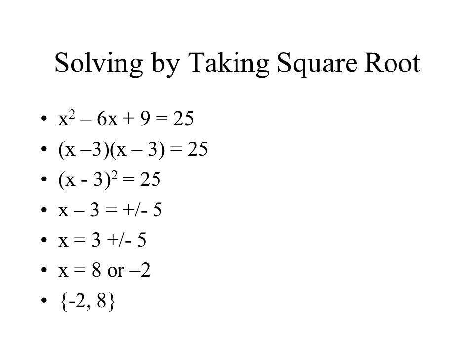 Solving by Taking Square Root x 2 – 6x + 9 = 25 (x –3)(x – 3) = 25 (x - 3) 2 = 25 x – 3 = +/- 5 x = 3 +/- 5 x = 8 or –2 {-2, 8}