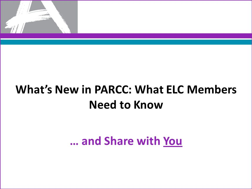 What's New in PARCC: What ELC Members Need to Know … and Share with You